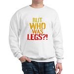 BUT WHO WAS LEGS Sweatshirt