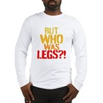 BUT WHO WAS LEGS Long Sleeve T-Shirt