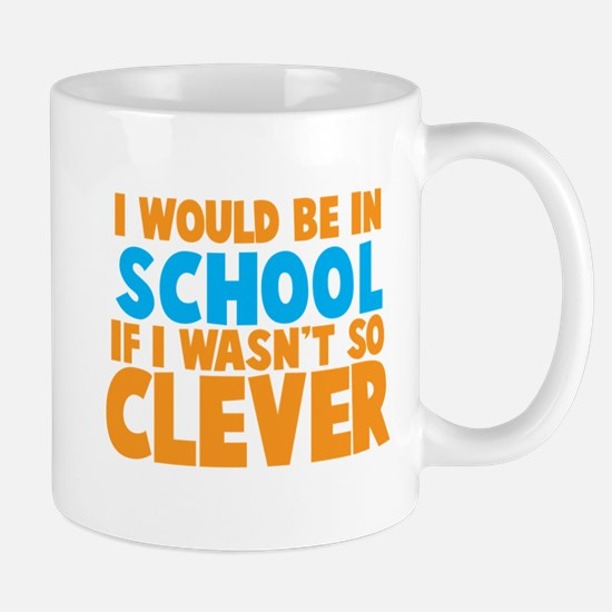 I would be in SCHOOL if I wasnt so CLEVER! Mugs