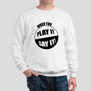 When You Play It - Say It! Sweatshirt
