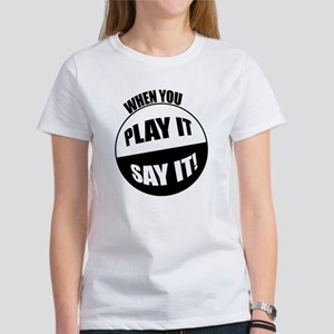 When You Play It - Say It! Women's T-Shirt