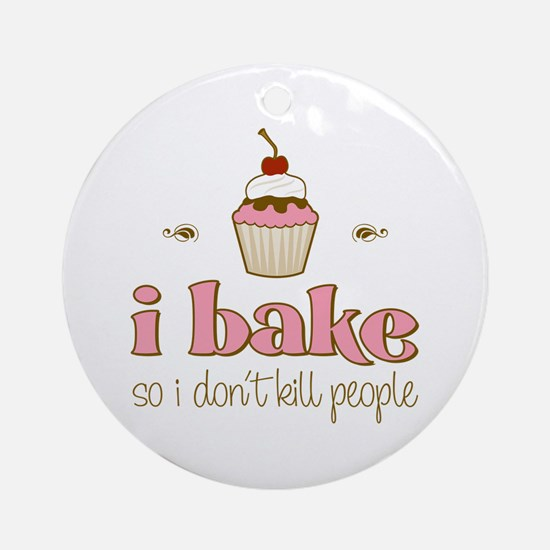 I Bake So I Don't Kill People Ornament (Round)