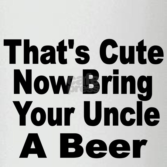 Thats Cute. Now Bring Your Uncle A Beer