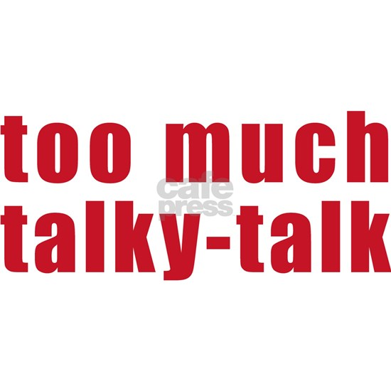 too-much-talky-talk